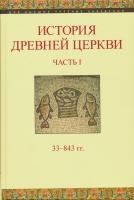 История Древней Церкви. Часть I. 33-843 гг.