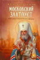 Московский Златоуст. Жизнь и деяния святителя Филарета (Дроздова)