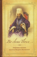 Во свете Твоем... Избраные поучения свтятителя Филарета Московского