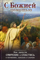 С Божией помощью. Как обрести смирение и спастись в искушениях, болезнях и скорбях