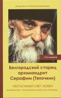 Белгородский старец архимандрит Серафим (Тяпочкин). Неугасимый свет любви