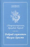 Добрый служитель Иисуса Христа. Священномученик Аркадий Гаряев
